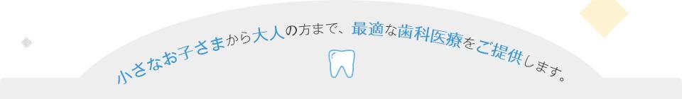 小さなお子さまから大人の方まで、最適な歯科医療をご提供します。