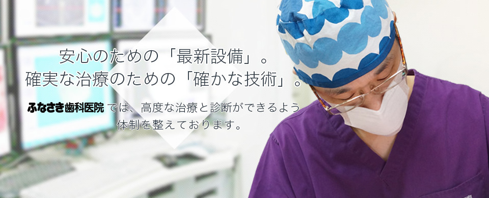 安心のための「最新設備」確実な治療。のための「確かな技術」。ふなさき歯科医院では、高度な治療と診断ができるよう体制を整えております。